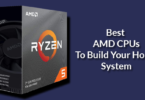 Best AMD CPUs To Build Your Home System
